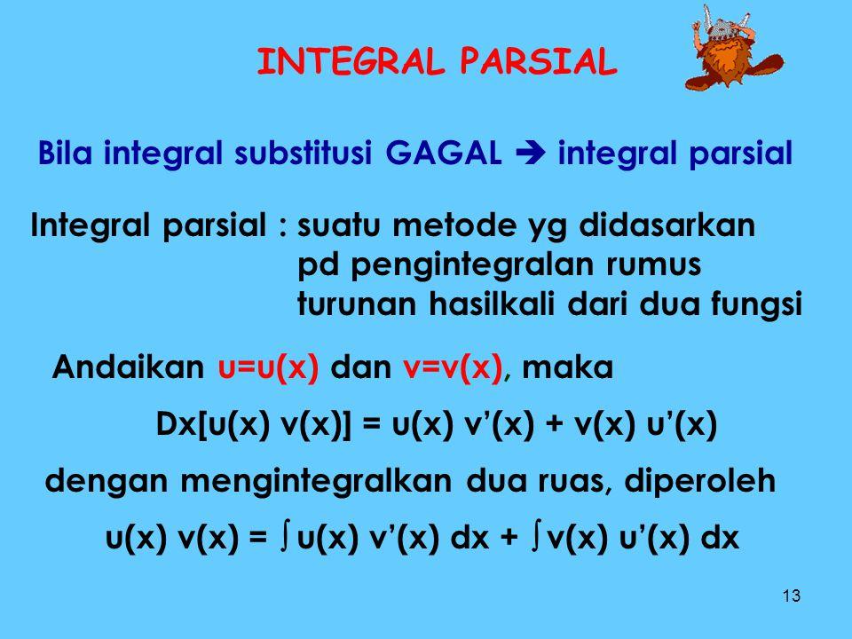 13 INTEGRAL PARSIAL Bila integral substitusi GAGAL  integral parsial Integral parsial : suatu metode yg didasarkan pd pengintegralan rumus turunan ha