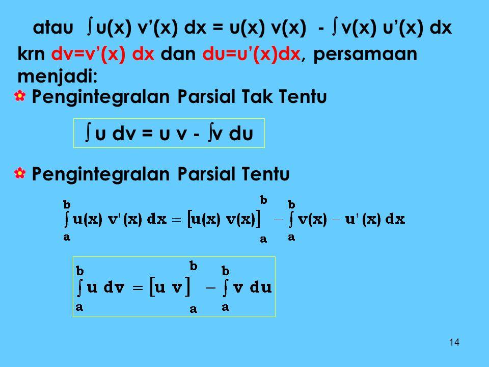 14 atau  u(x) v'(x) dx = u(x) v(x) -  v(x) u'(x) dx krn dv=v'(x) dx dan du=u'(x)dx, persamaan menjadi: Pengintegralan Parsial Tak Tentu Pengintegral