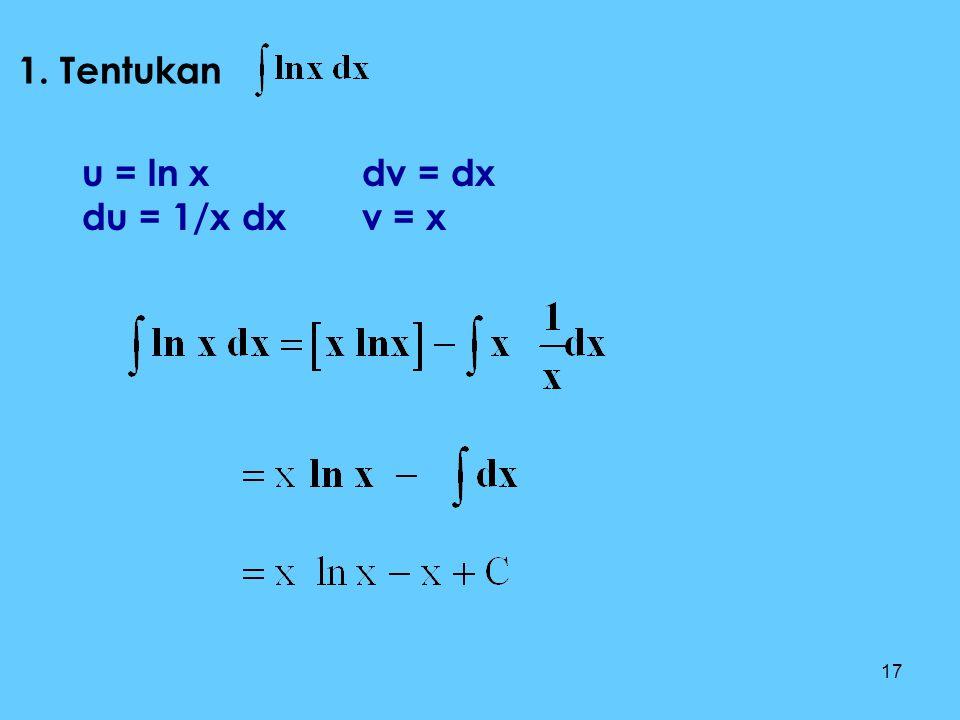 17 1. Tentukan u = ln x du = 1/x dx dv = dx v = x