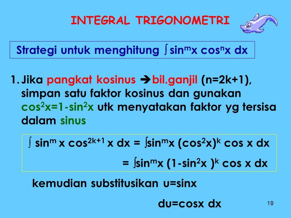 19 INTEGRAL TRIGONOMETRI Strategi untuk menghitung  sin m x cos n x dx 1.Jika pangkat kosinus  bil.ganjil (n=2k+1), simpan satu faktor kosinus dan g