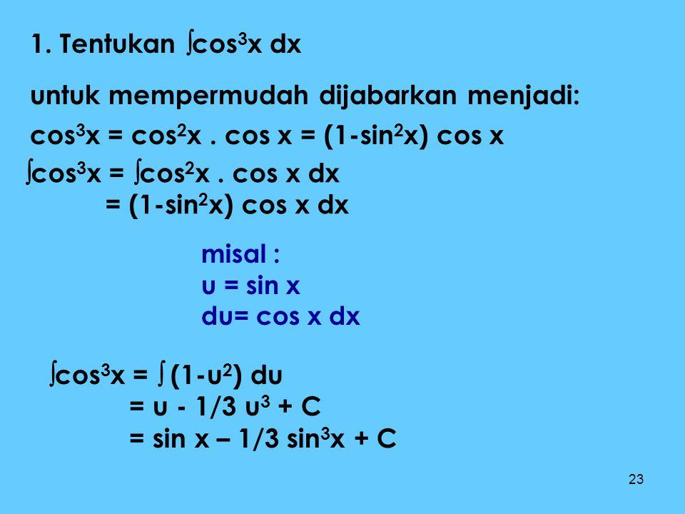 23 1. Tentukan  cos 3 x dx untuk mempermudah dijabarkan menjadi: cos 3 x = cos 2 x. cos x = (1-sin 2 x) cos x  cos 3 x =  cos 2 x. cos x dx = (1-si