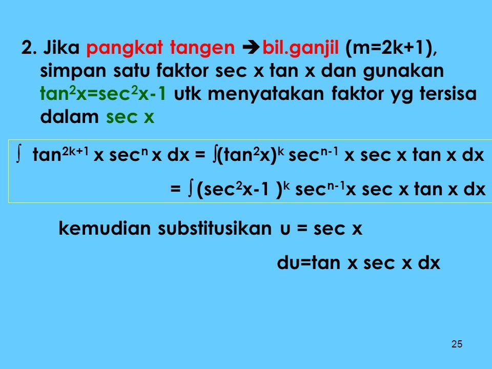 25 2. Jika pangkat tangen  bil.ganjil (m=2k+1), simpan satu faktor sec x tan x dan gunakan tan 2 x=sec 2 x-1 utk menyatakan faktor yg tersisa dalam s