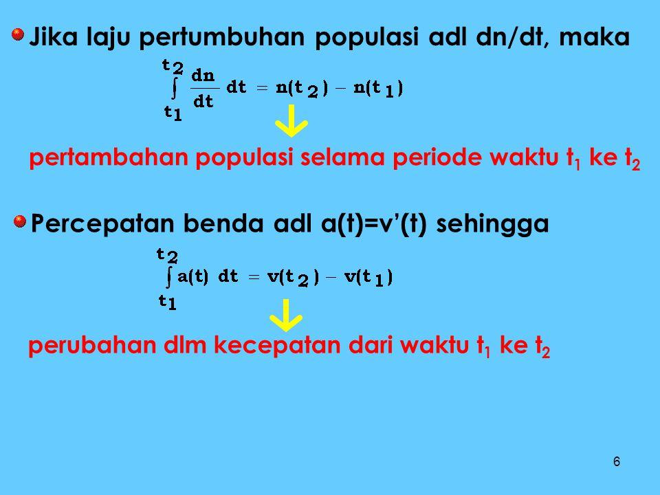 6 Jika laju pertumbuhan populasi adl dn/dt, maka pertambahan populasi selama periode waktu t 1 ke t 2 Percepatan benda adl a(t)=v'(t) sehingga perubah