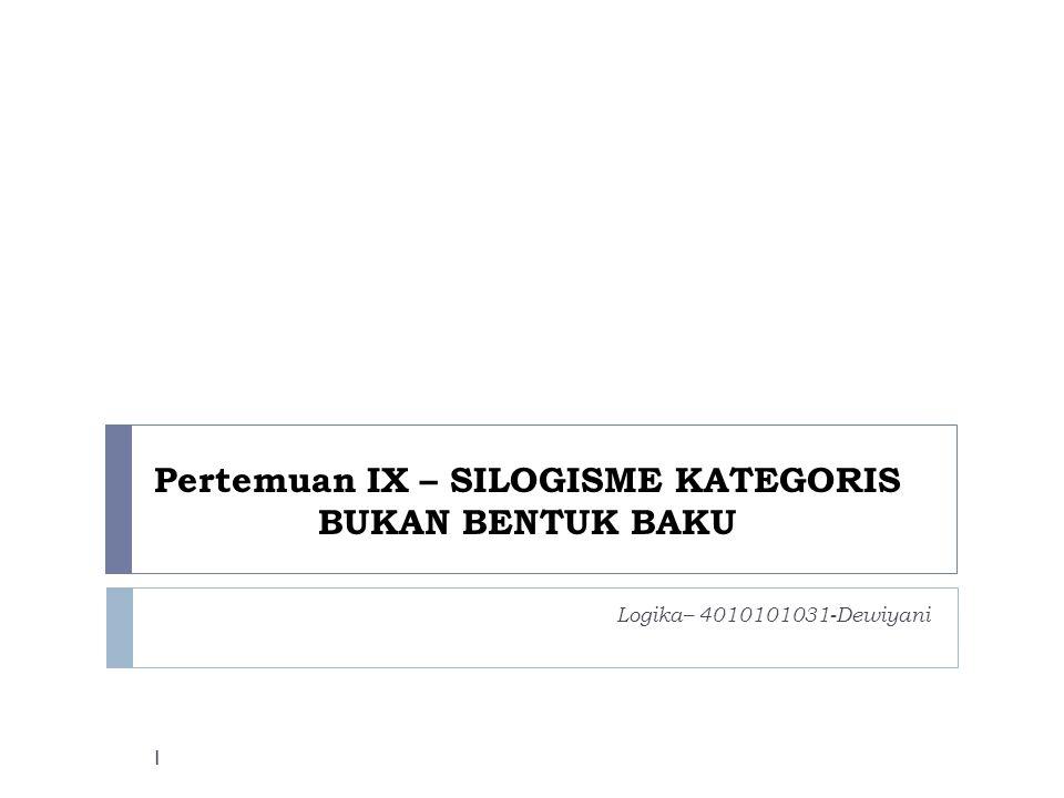 SILOGISMA BUKAN BENTUK BAKU  Dalam kehidupan sehari-hari, jarang ditemukan silogisma dalam bentuk sudah baku.