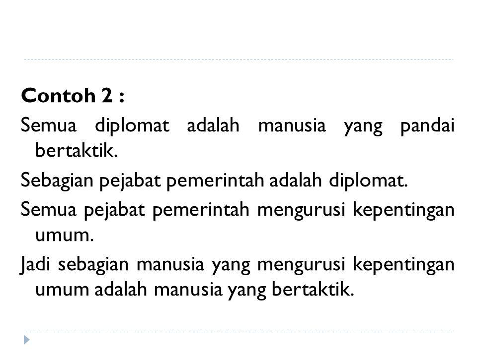 Contoh 2 : Semua diplomat adalah manusia yang pandai bertaktik. Sebagian pejabat pemerintah adalah diplomat. Semua pejabat pemerintah mengurusi kepent