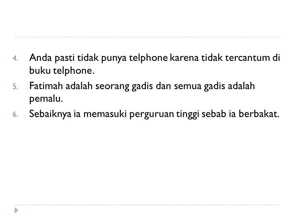4. Anda pasti tidak punya telphone karena tidak tercantum di buku telphone. 5. Fatimah adalah seorang gadis dan semua gadis adalah pemalu. 6. Sebaikny