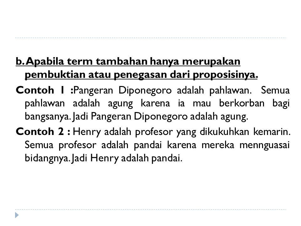 b. Apabila term tambahan hanya merupakan pembuktian atau penegasan dari proposisinya. Contoh 1 :Pangeran Diponegoro adalah pahlawan. Semua pahlawan ad