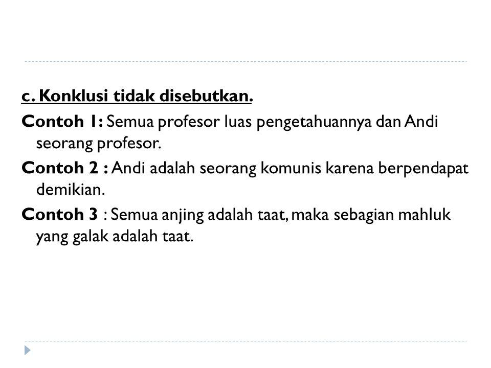 c. Konklusi tidak disebutkan. Contoh 1: Semua profesor luas pengetahuannya dan Andi seorang profesor. Contoh 2 : Andi adalah seorang komunis karena be