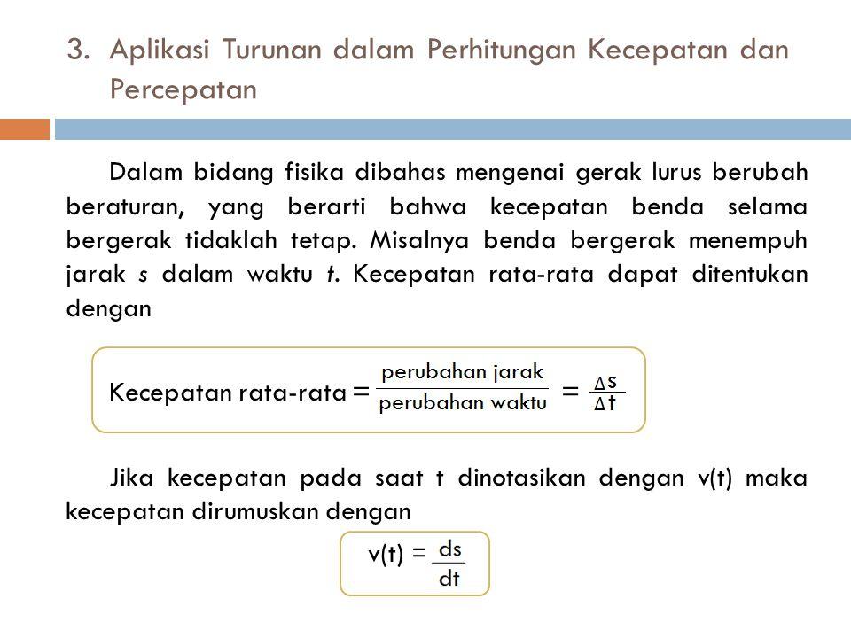 3. Aplikasi Turunan dalam Perhitungan Kecepatan dan Percepatan Dalam bidang fisika dibahas mengenai gerak lurus berubah beraturan, yang berarti bahwa