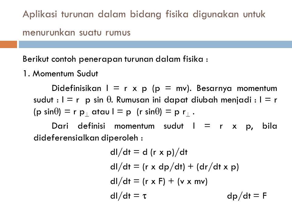 Aplikasi turunan dalam bidang fisika digunakan untuk menurunkan suatu rumus Berikut contoh penerapan turunan dalam fisika : 1.