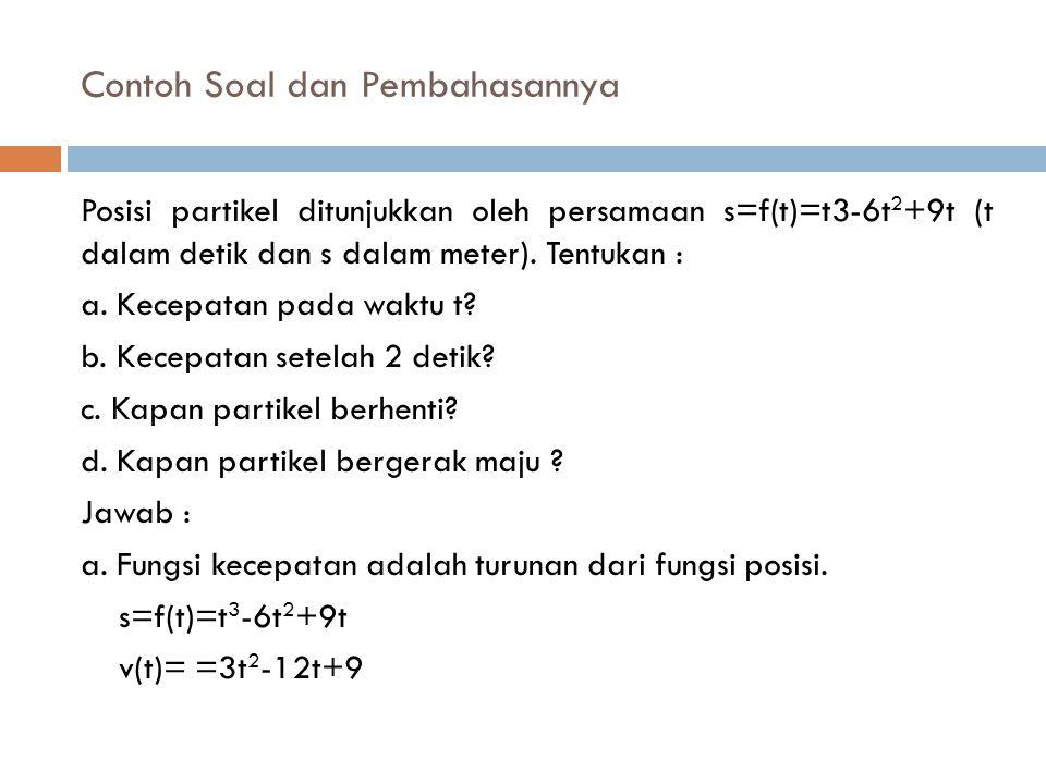 Contoh Soal dan Pembahasannya Posisi partikel ditunjukkan oleh persamaan s=f(t)=t3-6t 2 +9t (t dalam detik dan s dalam meter). Tentukan : a. Kecepatan
