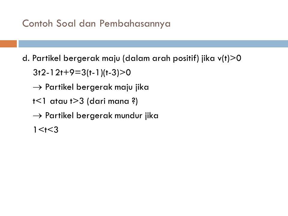 Contoh Soal dan Pembahasannya d. Partikel bergerak maju (dalam arah positif) jika v(t)>0 3t2-12t+9=3(t-1)(t-3)>0  Partikel bergerak maju jika t 3 (da