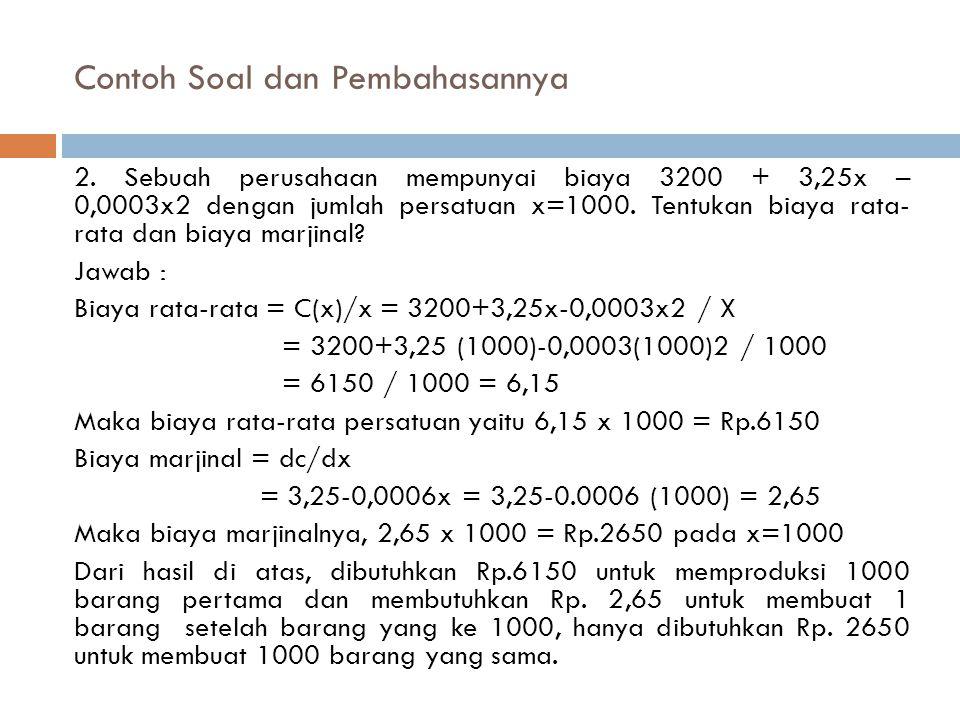 Contoh Soal dan Pembahasannya 2. Sebuah perusahaan mempunyai biaya 3200 + 3,25x – 0,0003x2 dengan jumlah persatuan x=1000. Tentukan biaya rata- rata d