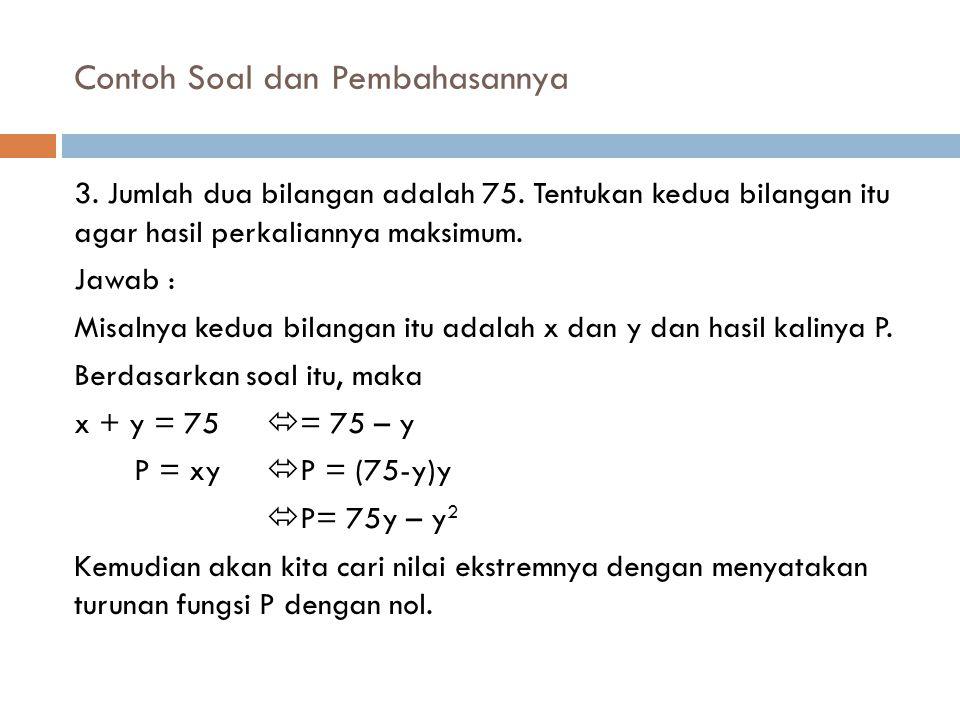 Contoh Soal dan Pembahasannya 3. Jumlah dua bilangan adalah 75. Tentukan kedua bilangan itu agar hasil perkaliannya maksimum. Jawab : Misalnya kedua b