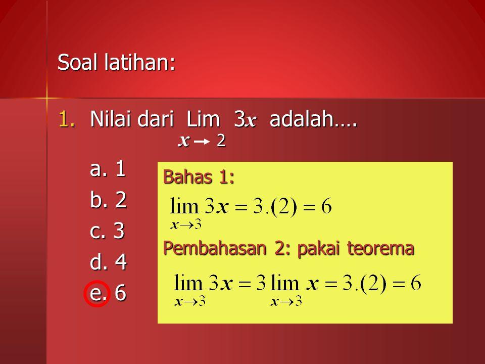Soal latihan: 1.Nilai dari Lim 3 x adalah…. x 2 x 2 a. 1 b. 2 c. 3 d. 4 e. 6 e. 6 Bahas 1: Pembahasan 2: pakai teorema