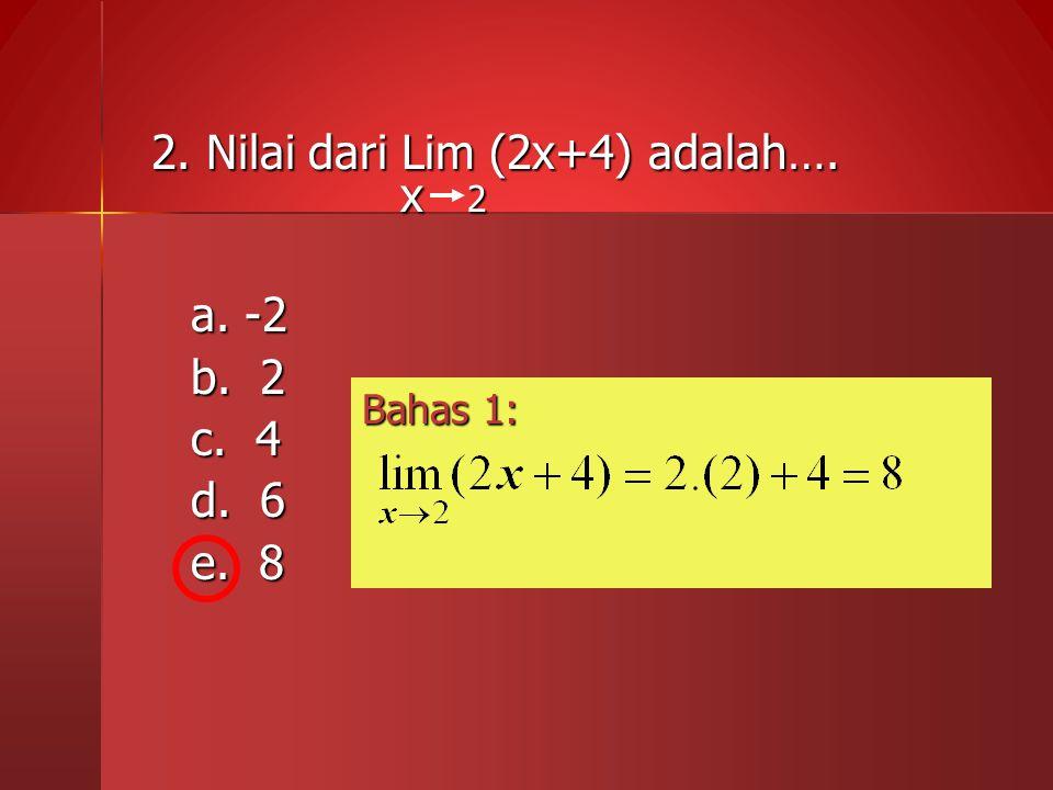 2. Nilai dari Lim (2x+4) adalah…. x 2 x 2 a. -2 b. 2 c. 4 d. 6 e. 8 Bahas 1:
