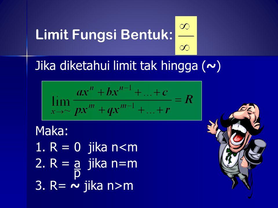Jika diketahui limit tak hingga (~) Maka: 1. R = 0 jika n<m 2. R = a jika n=m p 3. R= ~ jika n>m Limit Fungsi Bentuk: