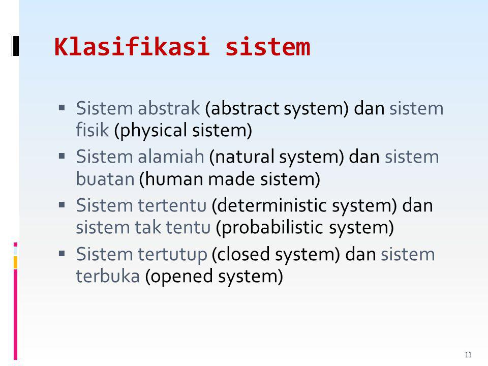 Klasifikasi sistem  Sistem abstrak (abstract system) dan sistem fisik (physical sistem)  Sistem alamiah (natural system) dan sistem buatan (human made sistem)  Sistem tertentu (deterministic system) dan sistem tak tentu (probabilistic system)  Sistem tertutup (closed system) dan sistem terbuka (opened system) 11
