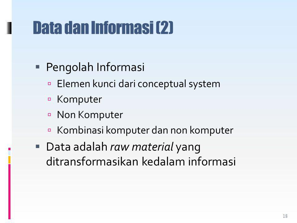 Data dan Informasi (2)  Pengolah Informasi  Elemen kunci dari conceptual system  Komputer  Non Komputer  Kombinasi komputer dan non komputer  Data adalah raw material yang ditransformasikan kedalam informasi 18