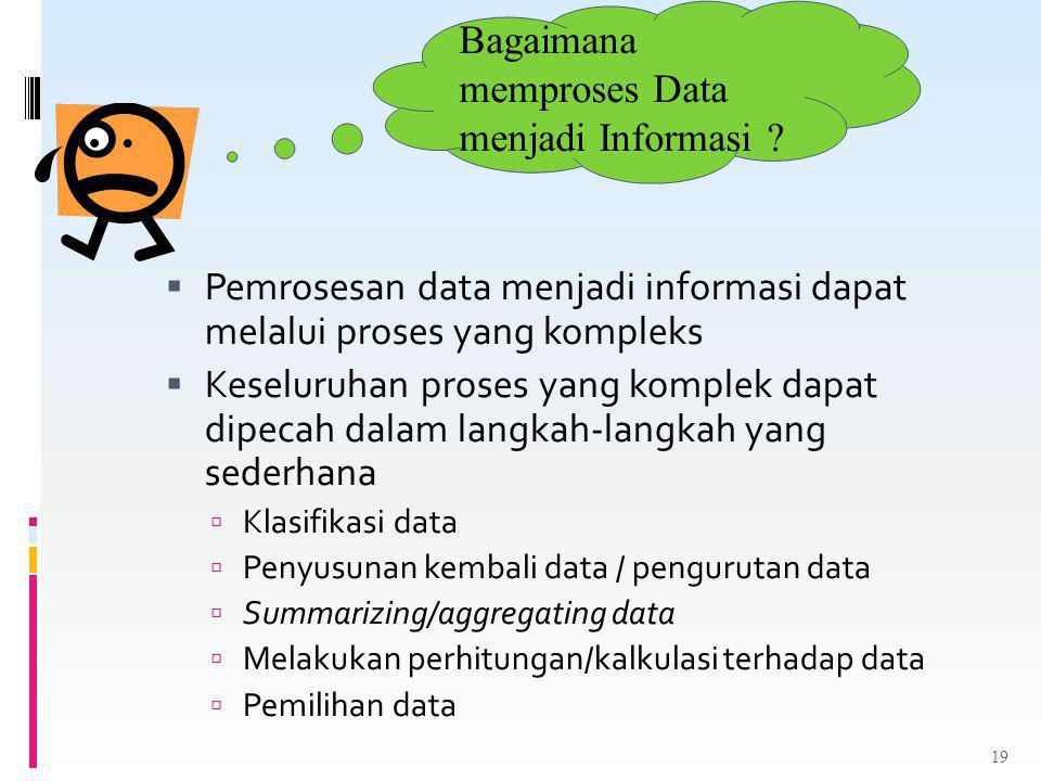  Pemrosesan data menjadi informasi dapat melalui proses yang kompleks  Keseluruhan proses yang komplek dapat dipecah dalam langkah-langkah yang sederhana  Klasifikasi data  Penyusunan kembali data / pengurutan data  Summarizing/aggregating data  Melakukan perhitungan/kalkulasi terhadap data  Pemilihan data Bagaimana memproses Data menjadi Informasi .