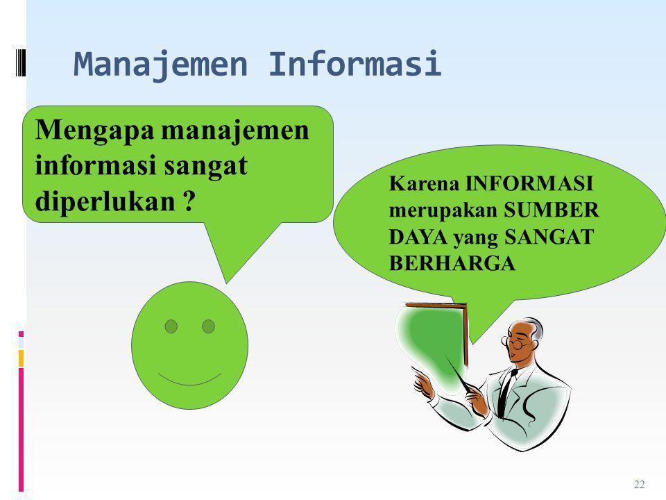 Manajemen Informasi Mengapa manajemen informasi sangat diperlukan ? Karena INFORMASI merupakan SUMBER DAYA yang SANGAT BERHARGA 22