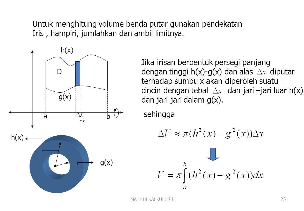 MA1114 KALKULUS I24 Metoda Cincin a. Daerah diputar terhadap sumbu x h(x) g(x) a b D Daerah D Benda putar ? Volume benda putar