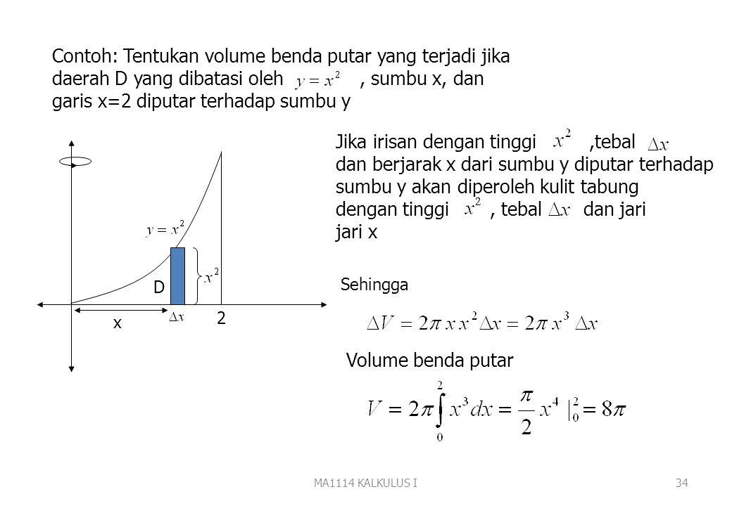 MA1114 KALKULUS I33 Untuk menghitung volume benda putar gunakan pendekatan Iris, hampiri, jumlahkan dan ambil limitnya. f(x) a b D Jika irisan berbent