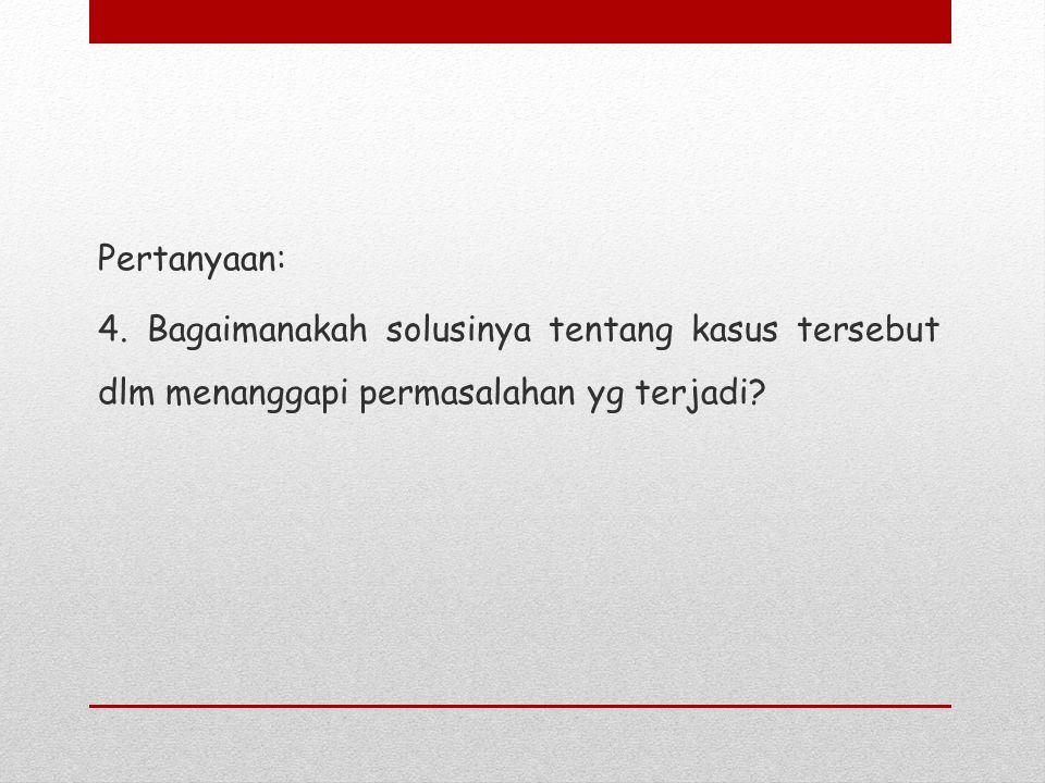 Pertanyaan: 4. Bagaimanakah solusinya tentang kasus tersebut dlm menanggapi permasalahan yg terjadi?