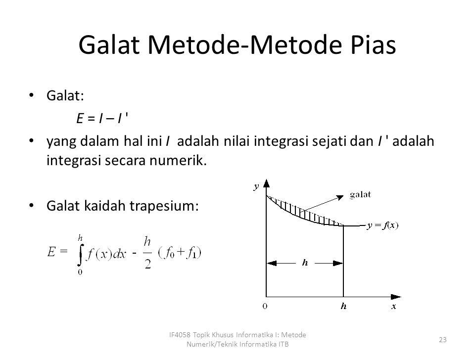 Galat Metode-Metode Pias Galat: E = I – I yang dalam hal ini I adalah nilai integrasi sejati dan I adalah integrasi secara numerik.