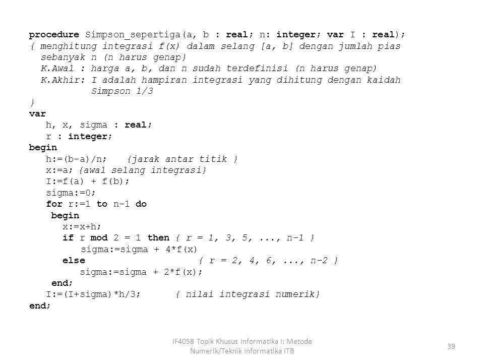 procedure Simpson_sepertiga(a, b : real; n: integer; var I : real); { menghitung integrasi f(x) dalam selang [a, b] dengan jumlah pias sebanyak n (n harus genap} K.Awal : harga a, b, dan n sudah terdefinisi (n harus genap) K.Akhir: I adalah hampiran integrasi yang dihitung dengan kaidah Simpson 1/3 } var h, x, sigma : real; r : integer; begin h:=(b-a)/n;{jarak antar titik } x:=a;{awal selang integrasi} I:=f(a) + f(b); sigma:=0; for r:=1 to n-1 do begin x:=x+h; if r mod 2 = 1 then{ r = 1, 3, 5,..., n-1 } sigma:=sigma + 4*f(x) else { r = 2, 4, 6,..., n-2 } sigma:=sigma + 2*f(x); end; I:=(I+sigma)*h/3; { nilai integrasi numerik} end; IF4058 Topik Khusus Informatika I: Metode Numerik/Teknik Informatika ITB 39