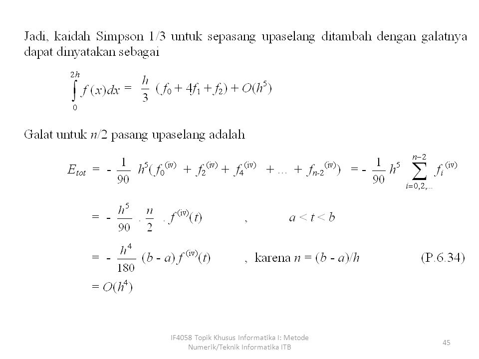 IF4058 Topik Khusus Informatika I: Metode Numerik/Teknik Informatika ITB 46 Dibandingkan dengan kaidah trapesium gabungan, hasil integrasi Dengan kaidah Simpson gabungan jauh lebih baik, karena orde galatnya lebih tinggi.