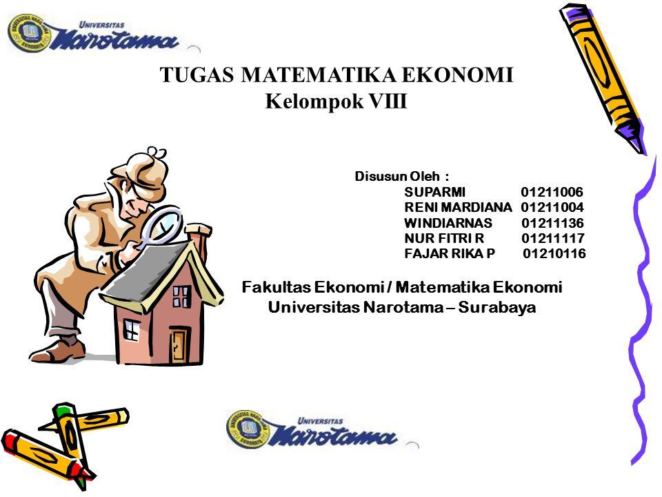 TUGAS MATEMATIKA EKONOMI Kelompok VIII Disusun Oleh : SUPARMI 01211006 RENI MARDIANA 01211004 WINDIARNAS 01211136 NUR FITRI R 01211117 FAJAR RIKA P 01210116 Fakultas Ekonomi / Matematika Ekonomi Universitas Narotama – Surabaya