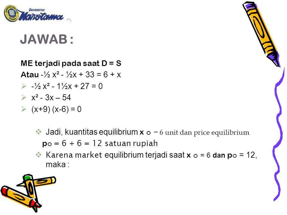 JAWAB : ME terjadi pada saat D = S Atau -½ x² - ½x + 33 = 6 + x  -½ x² - 1½x + 27 = 0  x² - 3x – 54  (x+9) (x-6) = 0  Jadi, kuantitas equilibrium x ๐ = 6 unit dan price equilibrium p ๐ = 6 + 6 = 12 satuan rupiah  Karena market equilibrium terjadi saat x ๐ = 6 dan p ๐ = 12, maka :