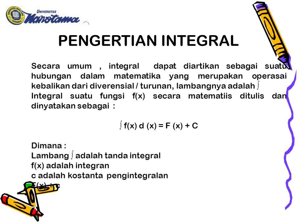 Secara umum, integral dapat diartikan sebagai suatu hubungan dalam matematika yang merupakan operasai kebalikan dari diverensial / turunan, lambangnya adalah ∫ Integral suatu fungsi f(x) secara matematiis ditulis dan dinyatakan sebagai : ∫ f(x) d (x) = F (x) + C Dimana : Lambang ∫ adalah tanda integral f(x) adalah integran c adalah kostanta pengintegralan F(x) + c PENGERTIAN INTEGRAL