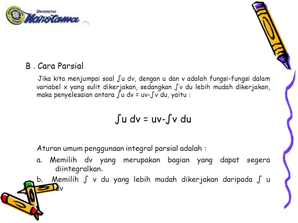 B. Cara Parsial Jika kita menjumpai soal ∫u dv, dengan u dan v adalah fungsi-fungsi dalam variabel x yang sulit dikerjakan, sedangkan ∫v du lebih muda