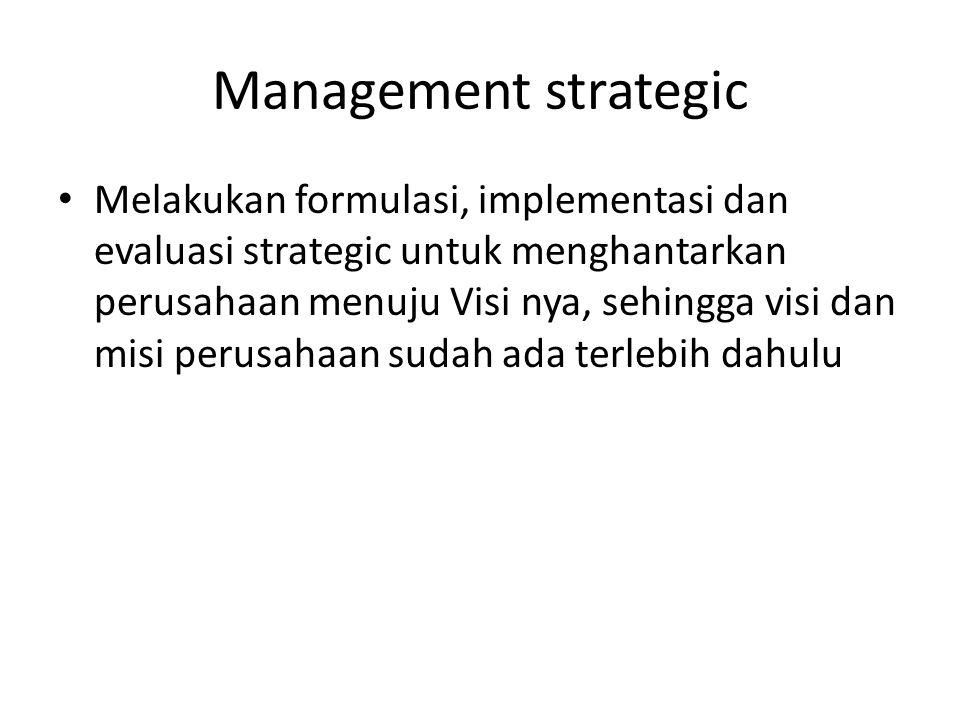 Management strategic Melakukan formulasi, implementasi dan evaluasi strategic untuk menghantarkan perusahaan menuju Visi nya, sehingga visi dan misi p