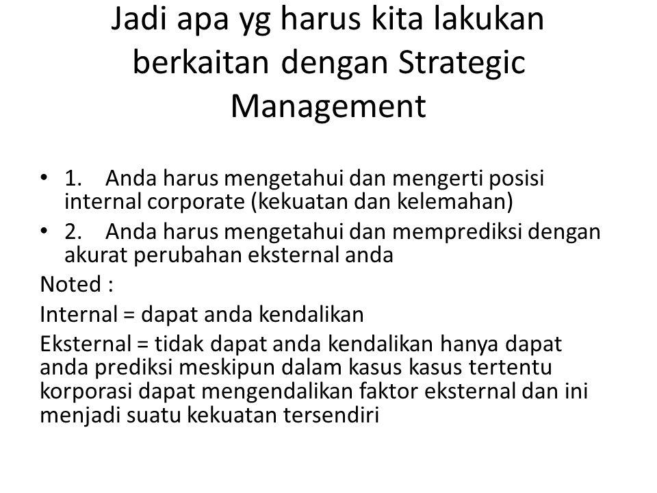 Jadi apa yg harus kita lakukan berkaitan dengan Strategic Management 1.Anda harus mengetahui dan mengerti posisi internal corporate (kekuatan dan kele