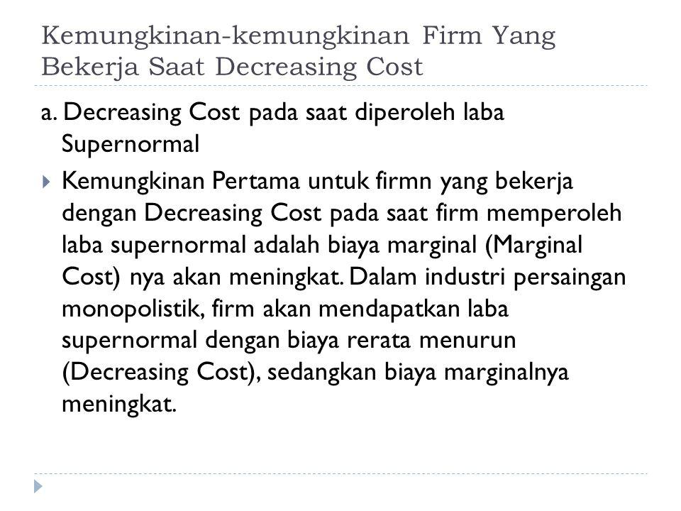Kemungkinan-kemungkinan Firm Yang Bekerja Saat Decreasing Cost a. Decreasing Cost pada saat diperoleh laba Supernormal  Kemungkinan Pertama untuk fir
