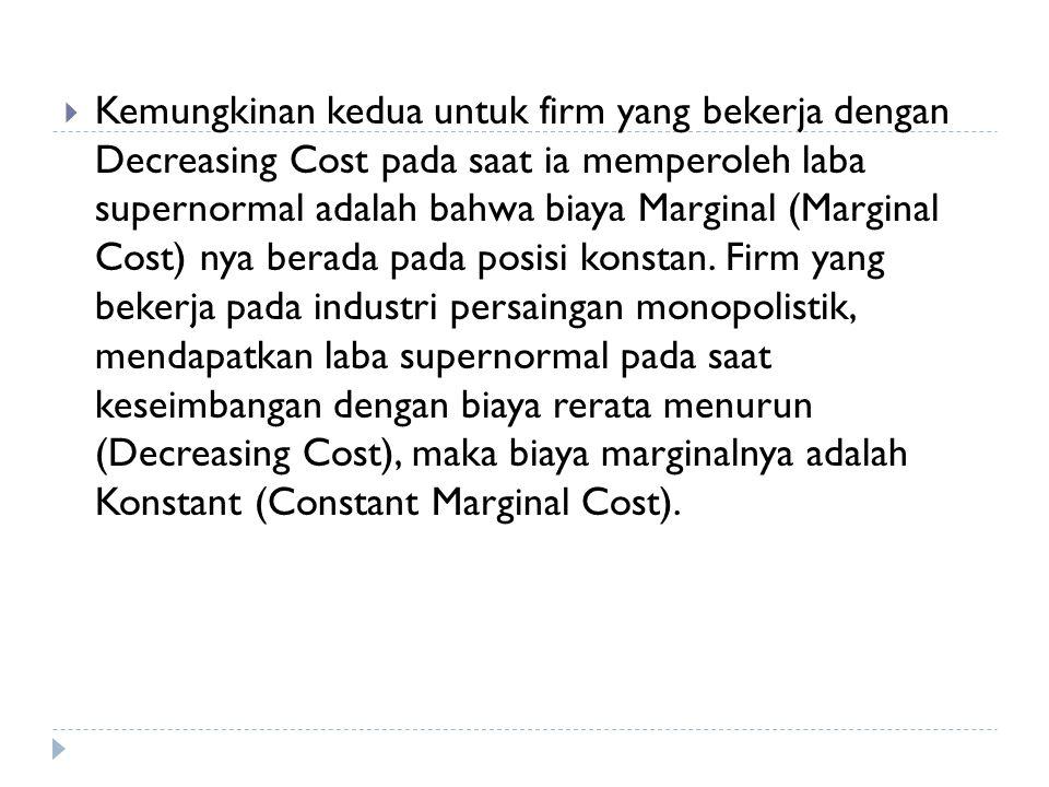  Kemungkinan kedua untuk firm yang bekerja dengan Decreasing Cost pada saat ia memperoleh laba supernormal adalah bahwa biaya Marginal (Marginal Cost