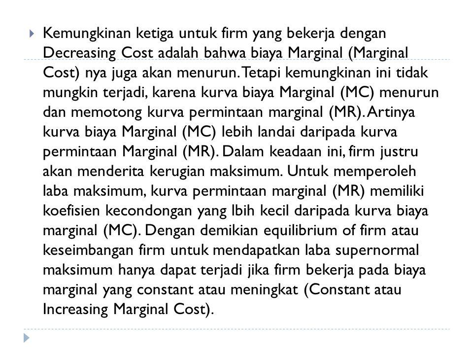  Kemungkinan ketiga untuk firm yang bekerja dengan Decreasing Cost adalah bahwa biaya Marginal (Marginal Cost) nya juga akan menurun. Tetapi kemungki