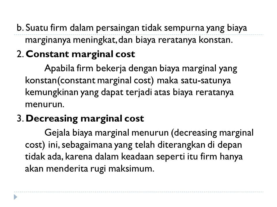 b. Suatu firm dalam persaingan tidak sempurna yang biaya marginanya meningkat, dan biaya reratanya konstan. 2. Constant marginal cost Apabila firm bek