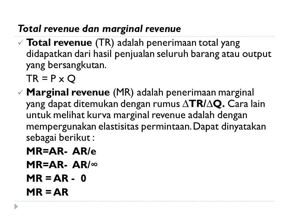 Total revenue dan marginal revenue Total revenue (TR) adalah penerimaan total yang didapatkan dari hasil penjualan seluruh barang atau output yang ber