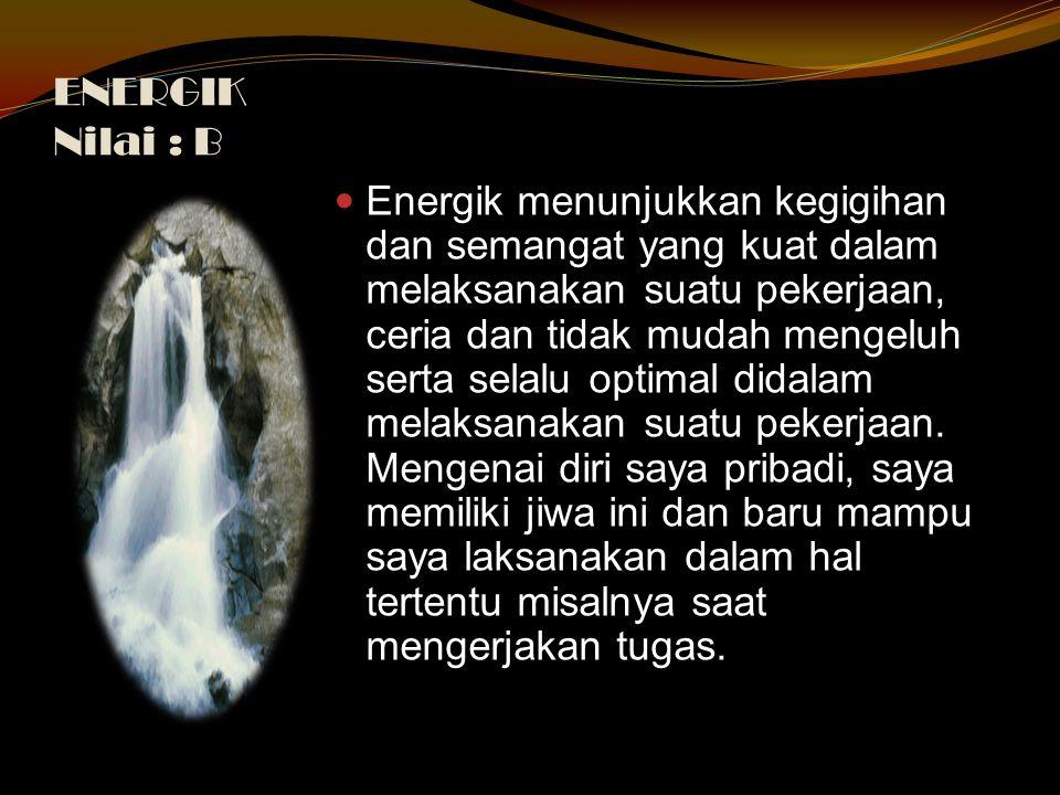 ENERGIK Nilai : B Energik menunjukkan kegigihan dan semangat yang kuat dalam melaksanakan suatu pekerjaan, ceria dan tidak mudah mengeluh serta selalu