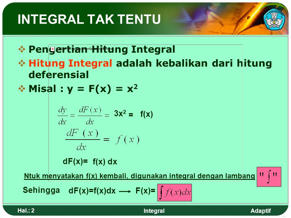 Adaptif Hal.: 2 Integral INTEGRAL TAK TENTU PPengertian Hitung Integral HHitung Integral adalah kebalikan dari hitung deferensial MMisal : y = F(x) = x 2 3x 2 = f(x) dF(x)= f(x) dx Ntuk menyatakan f(x) kembali, digunakan integral dengan lambang Sehingga dF(x)=f(x)dxF(x)=