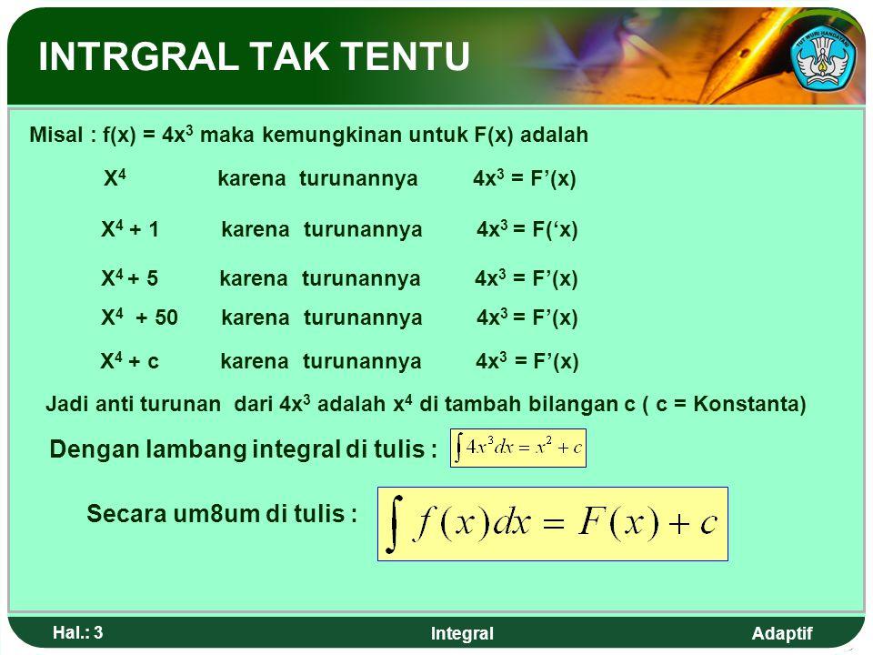 Adaptif Hal.: 3 Integral INTRGRAL TAK TENTU Misal : f(x) = 4x 3 maka kemungkinan untuk F(x) adalah X 4 karena turunannya 4x 3 = F'(x) X 4 + 5 karena turunannya 4x 3 = F'(x) X 4 + 1 karena turunannya 4x 3 = F('x) X 4 + 50 karena turunannya 4x 3 = F'(x) X 4 + c karena turunannya 4x 3 = F'(x) Jadi anti turunan dari 4x 3 adalah x 4 di tambah bilangan c ( c = Konstanta) Dengan lambang integral di tulis : Secara um8um di tulis :