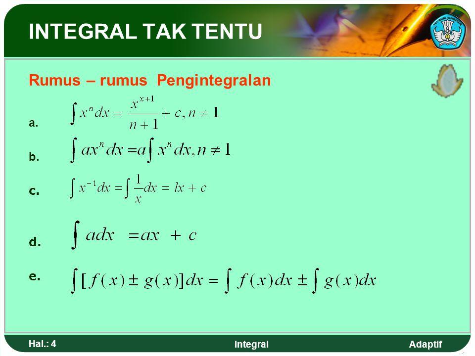 Adaptif Hal.: 3 Integral INTRGRAL TAK TENTU Misal : f(x) = 4x 3 maka kemungkinan untuk F(x) adalah X 4 karena turunannya 4x 3 = F'(x) X 4 + 5 karena t