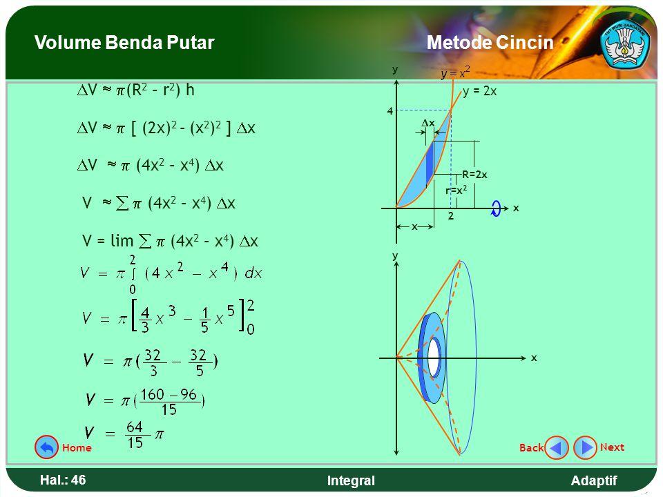 Adaptif Hal.: 45 Integral Hitunglah volume benda putar yang terjadi jika daerah yang dibatasi kurva y = x 2 dan garis y = 2x diputar mengelilingi sumb