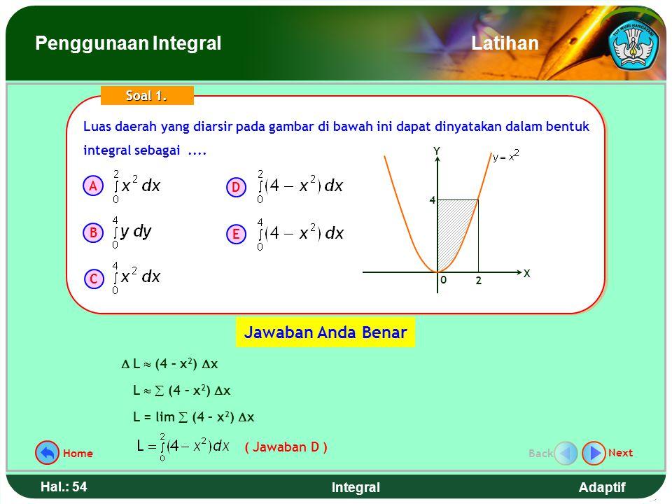 Adaptif Hal.: 53 Integral Luas daerah yang diarsir pada gambar di bawah ini dapat dinyatakan dalam bentuk integral sebagai.... 0 X Y 2 4 Soal 1. A B C