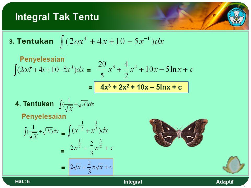 Adaptif Hal.: 46 Integral y x 4 y y = 2x 2 x xx x r=x 2 R=2x  V   (R 2 – r 2 ) h  V   [ (2x) 2 – (x 2 ) 2 ]  x  V   (4x 2 – x 4 )  x V    (4x 2 – x 4 )  x V = lim   (4x 2 – x 4 )  x Next Back Home Volume Benda Putar Metode Cincin