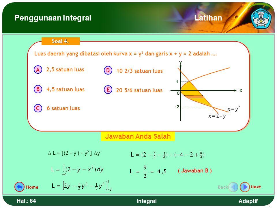 Adaptif Hal.: 63 Integral Luas daerah yang dibatasi oleh kurva x = y 2 dan garis x + y = 2 adalah …. A B C D E Soal 4. 2,5 satuan luas 4,5 satuan luas